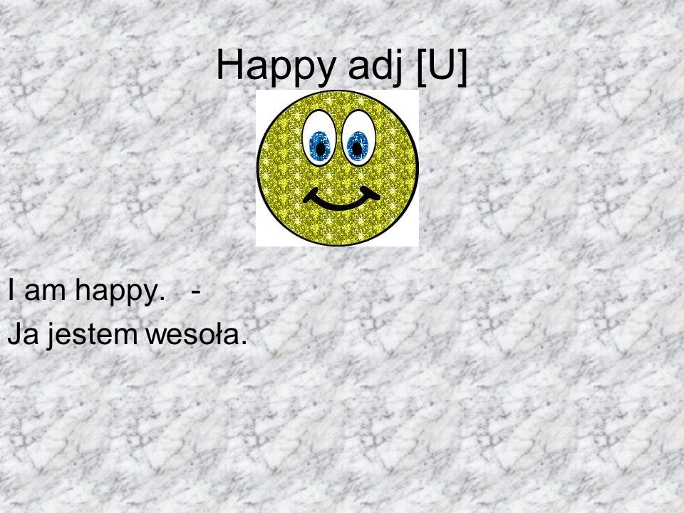 Happy adj [U] I am happy. - Ja jestem wesoła.